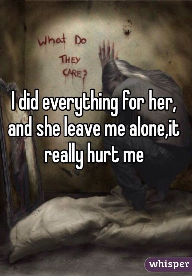 I did everything for her, and she leave me alone,it really hurt me