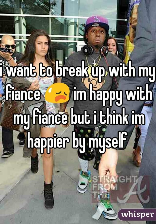 i want to break up with my fiance 😥 im happy with my fiance but i think im happier by myself