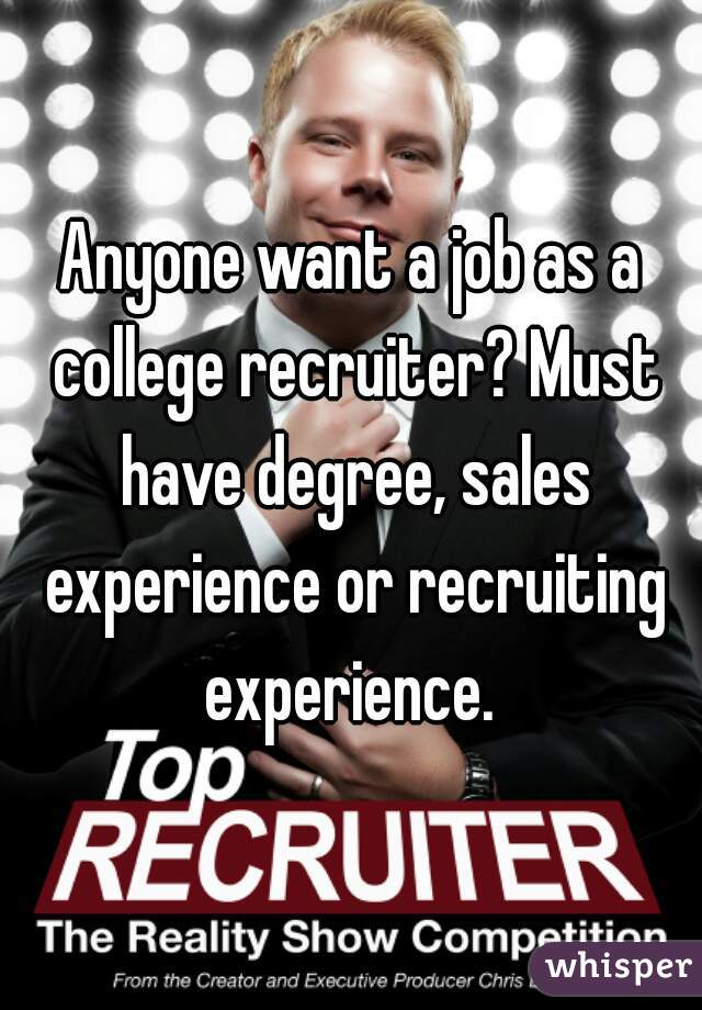 Anyone want a job as a college recruiter? Must have degree, sales experience or recruiting experience.