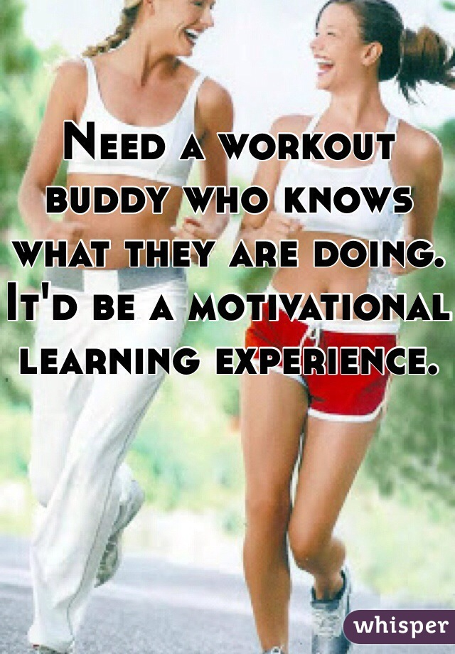 Need a workout buddy who knows what they are doing. It'd be a motivational learning experience.