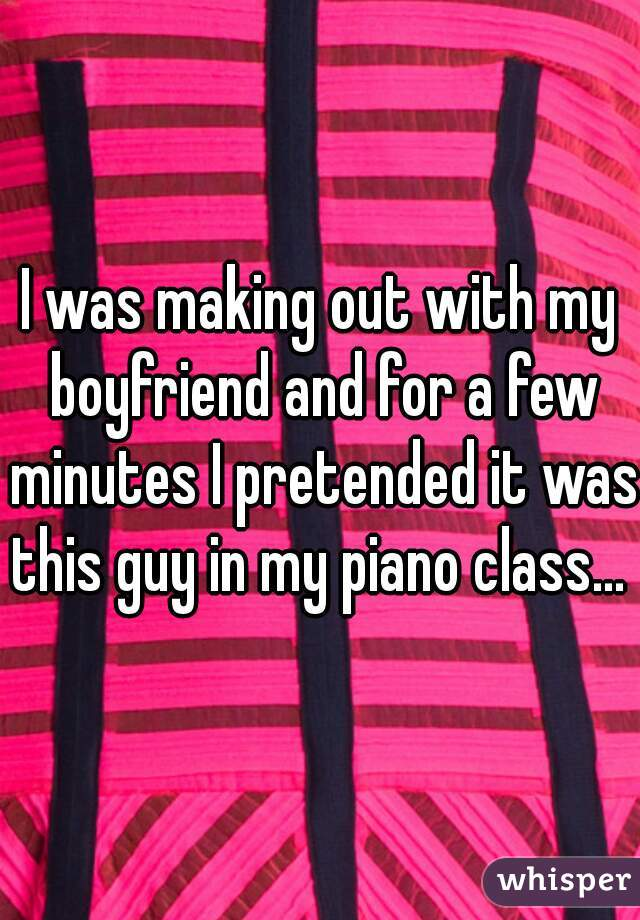 I was making out with my boyfriend and for a few minutes I pretended it was this guy in my piano class...