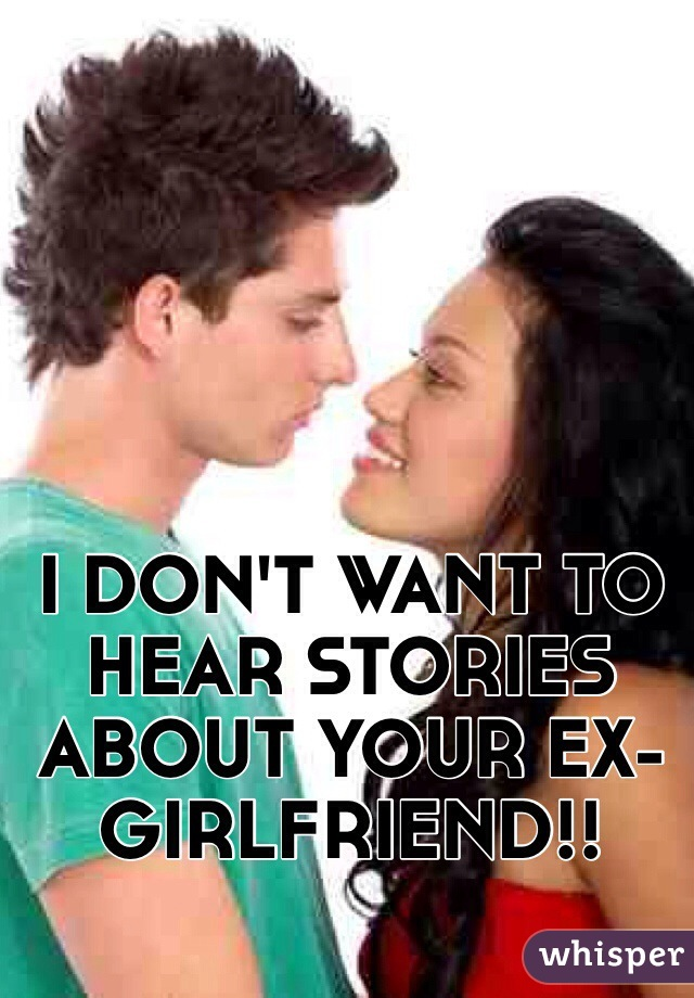 I DON'T WANT TO HEAR STORIES ABOUT YOUR EX-GIRLFRIEND!!