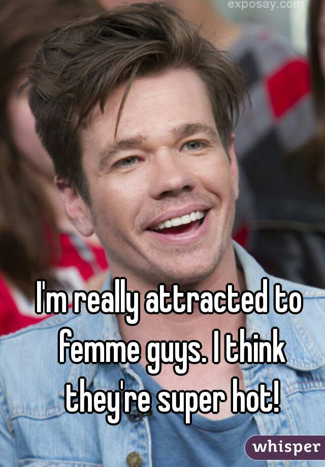 I'm really attracted to femme guys. I think they're super hot!