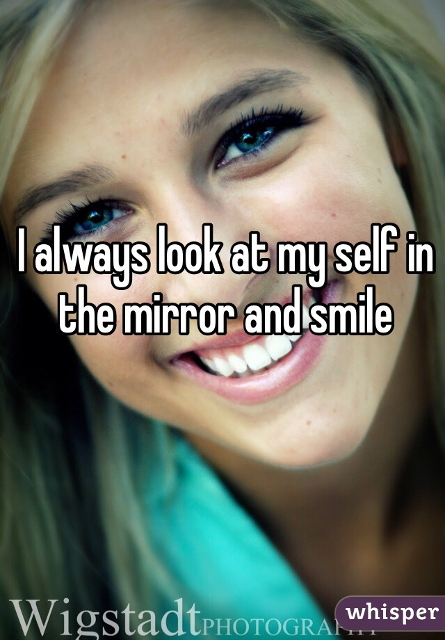 I always look at my self in the mirror and smile