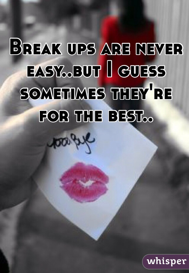 Break ups are never easy..but I guess sometimes they're for the best..