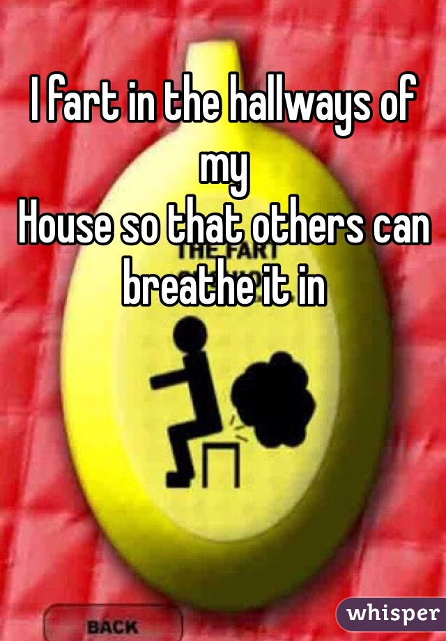 I fart in the hallways of my House so that others can breathe it in