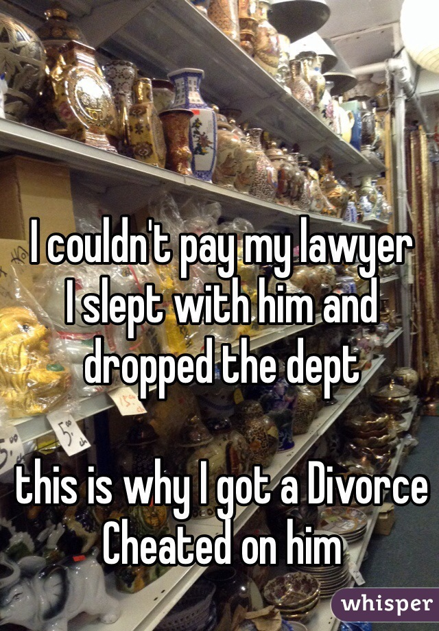 I couldn't pay my lawyer  I slept with him and dropped the dept   this is why I got a Divorce  Cheated on him