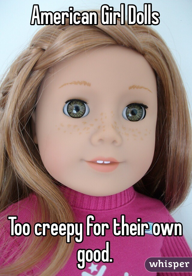 American Girl Dolls        Too creepy for their own good.