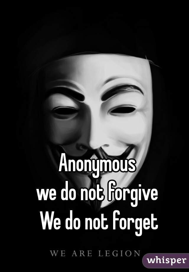 Anonymous  we do not forgive  We do not forget
