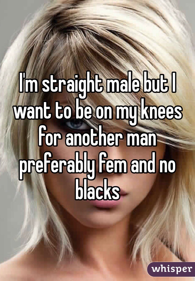 I'm straight male but I want to be on my knees for another man preferably fem and no blacks