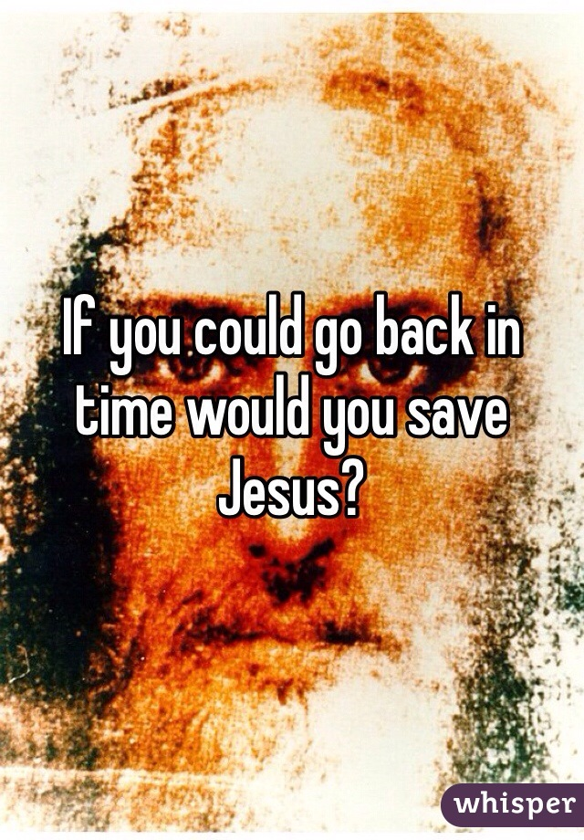 If you could go back in time would you save Jesus?