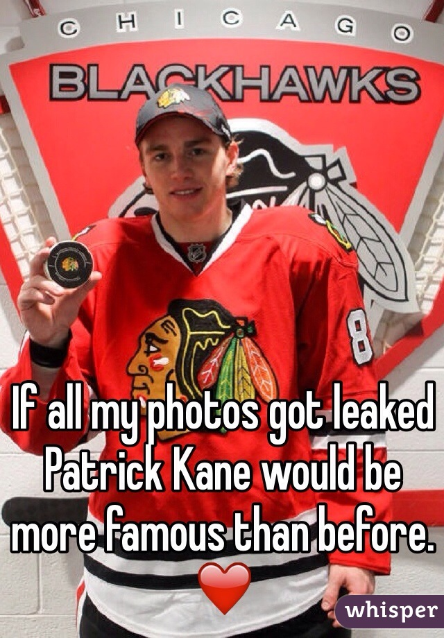 If all my photos got leaked Patrick Kane would be more famous than before. ❤️