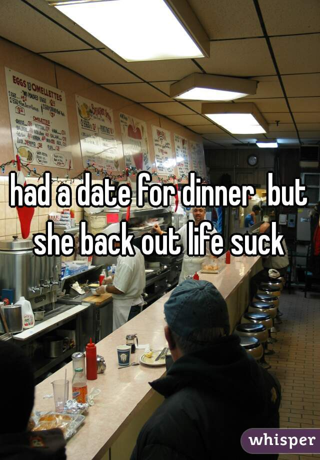 had a date for dinner  but she back out life suck
