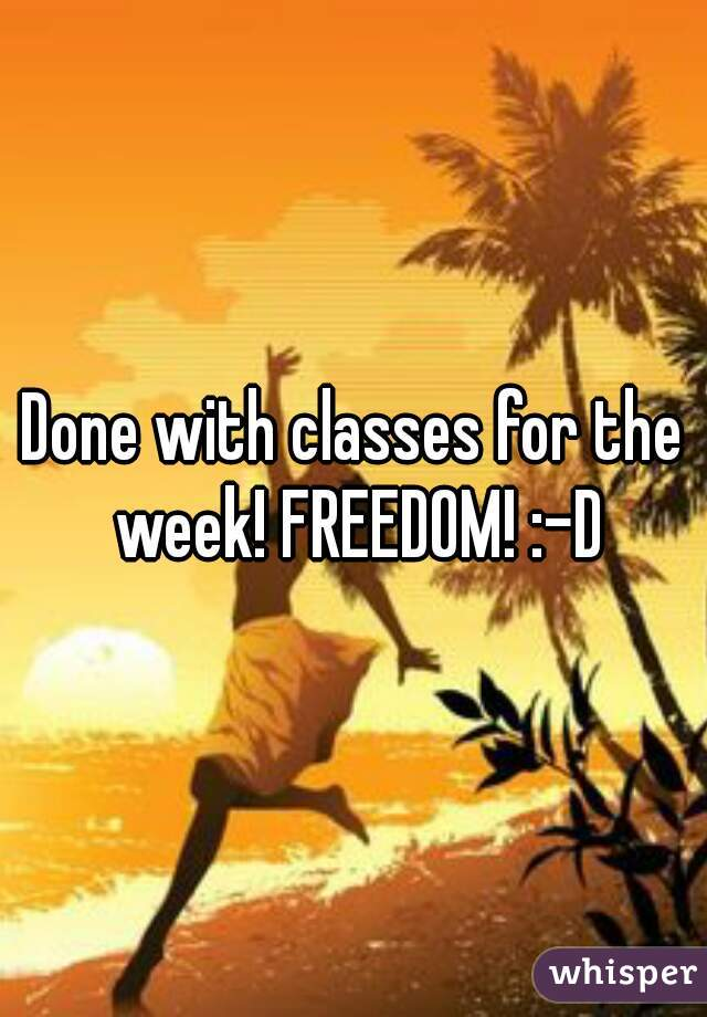 Done with classes for the week! FREEDOM! :-D