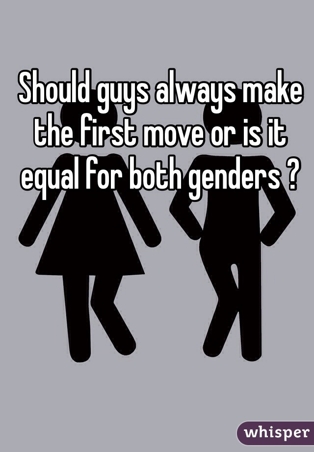 Should guys always make the first move or is it equal for both genders ?