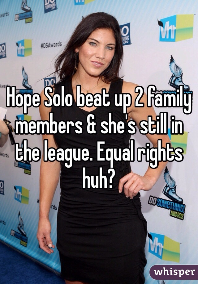 Hope Solo beat up 2 family members & she's still in the league. Equal rights huh?