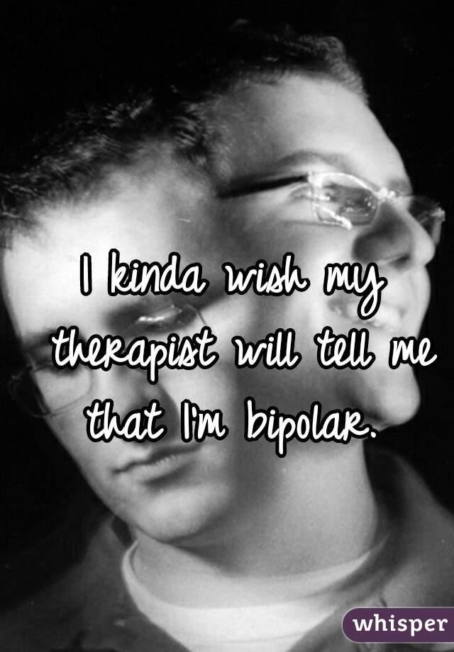 I kinda wish my therapist will tell me that I'm bipolar.