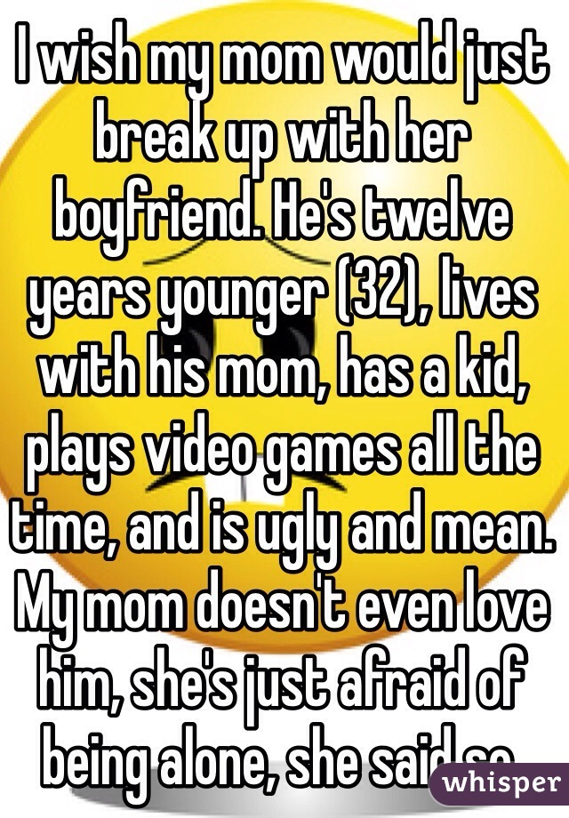 I wish my mom would just break up with her boyfriend. He's twelve years younger (32), lives with his mom, has a kid, plays video games all the time, and is ugly and mean. My mom doesn't even love him, she's just afraid of being alone, she said so.