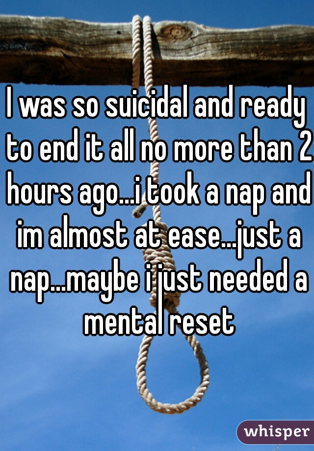 I was so suicidal and ready to end it all no more than 2 hours ago...i took a nap and im almost at ease...just a nap...maybe i just needed a mental reset