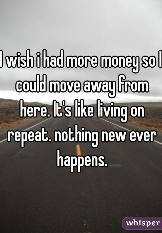 I wish i had more money so I could move away from here. It's like living on repeat. nothing new ever happens.