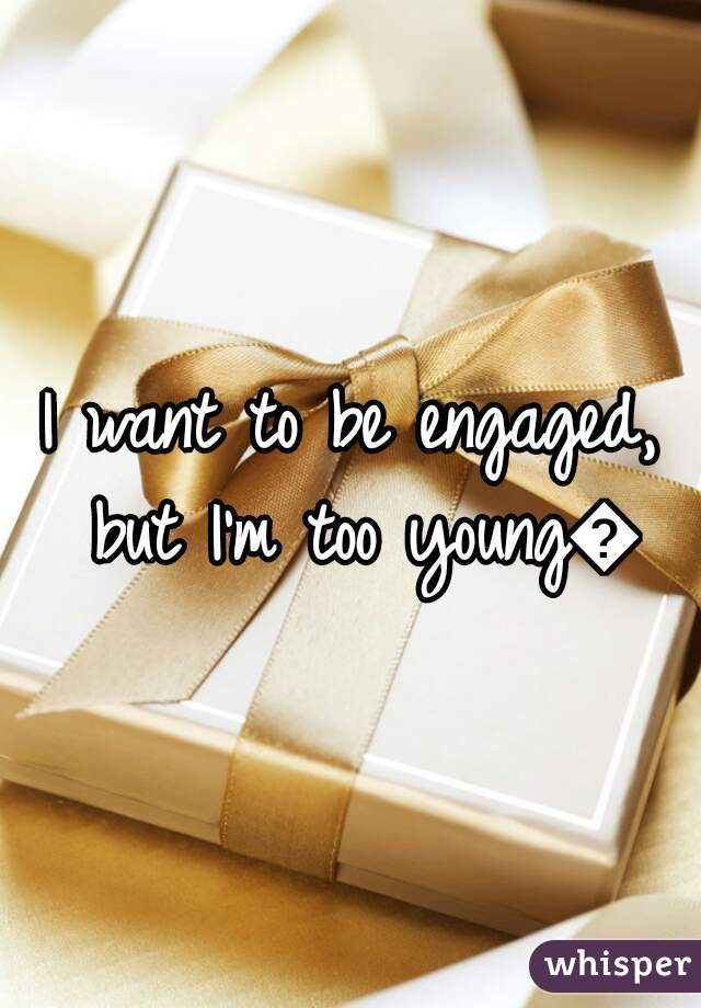 I want to be engaged, but I'm too young😞