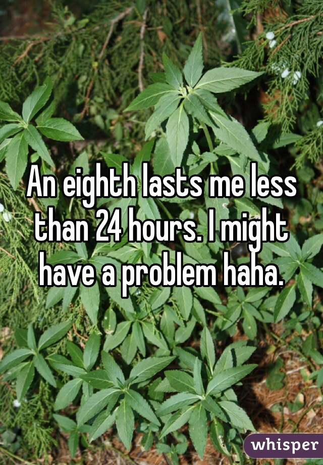 An eighth lasts me less than 24 hours. I might have a problem haha.