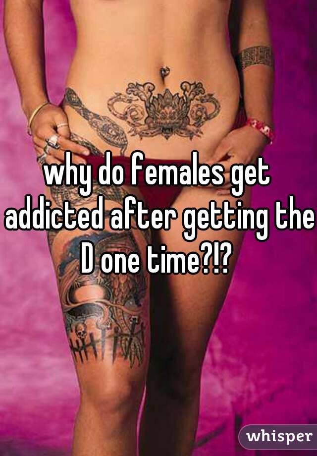 why do females get addicted after getting the D one time?!?