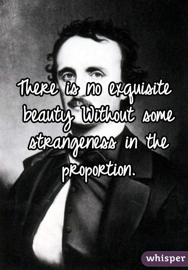 There is no exquisite beauty Without some strangeness in the proportion.