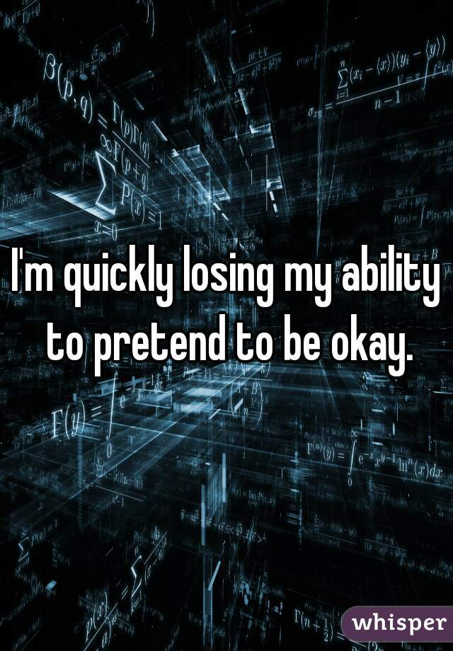 I'm quickly losing my ability to pretend to be okay.