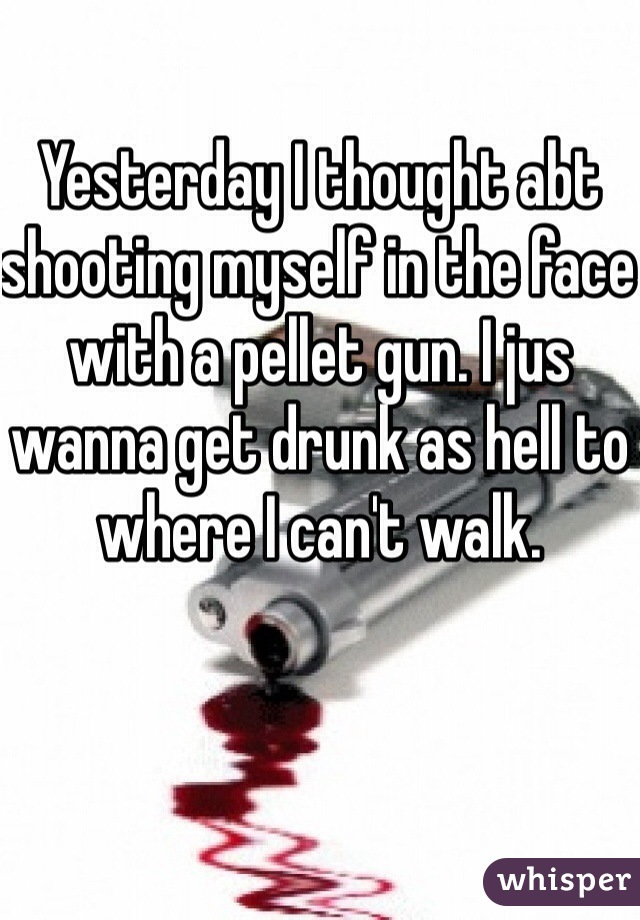 Yesterday I thought abt shooting myself in the face with a pellet gun. I jus wanna get drunk as hell to where I can't walk.