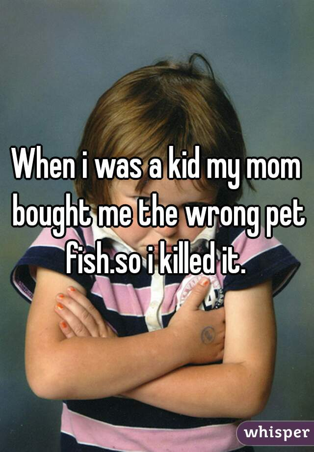When i was a kid my mom bought me the wrong pet fish.so i killed it.
