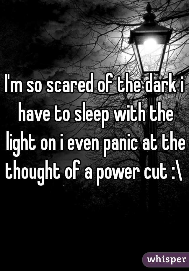 I'm so scared of the dark i have to sleep with the light on i even panic at the thought of a power cut :\