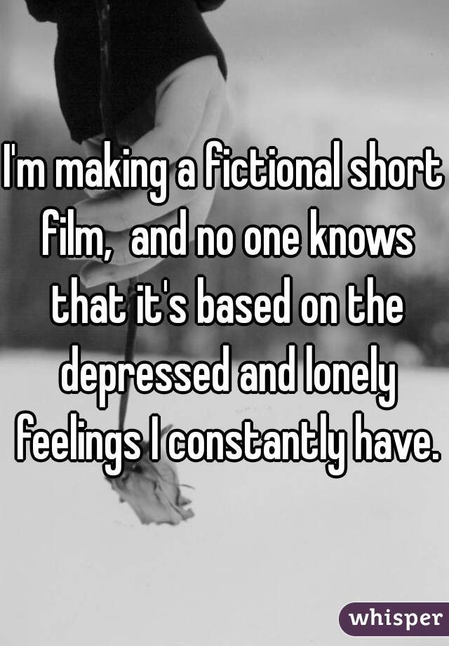 I'm making a fictional short film,  and no one knows that it's based on the depressed and lonely feelings I constantly have.
