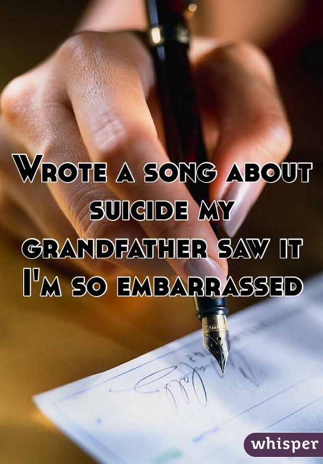 Wrote a song about suicide my grandfather saw it I'm so embarrassed