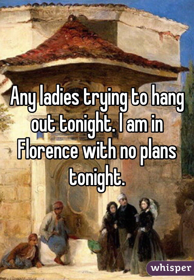 Any ladies trying to hang out tonight. I am in Florence with no plans tonight.
