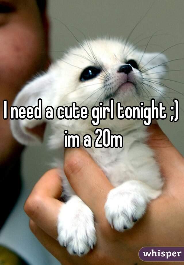 I need a cute girl tonight ;) im a 20m