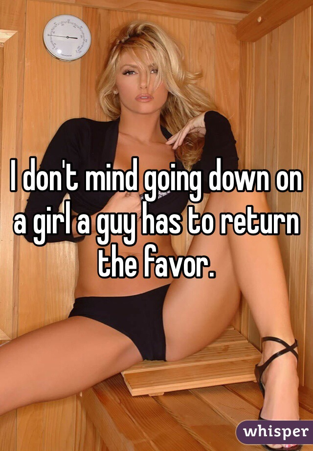 I don't mind going down on a girl a guy has to return the favor.