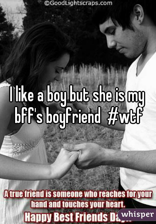 I like a boy but she is my bff's boyfriend  #wtf