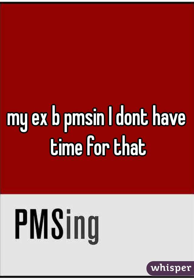 my ex b pmsin I dont have time for that