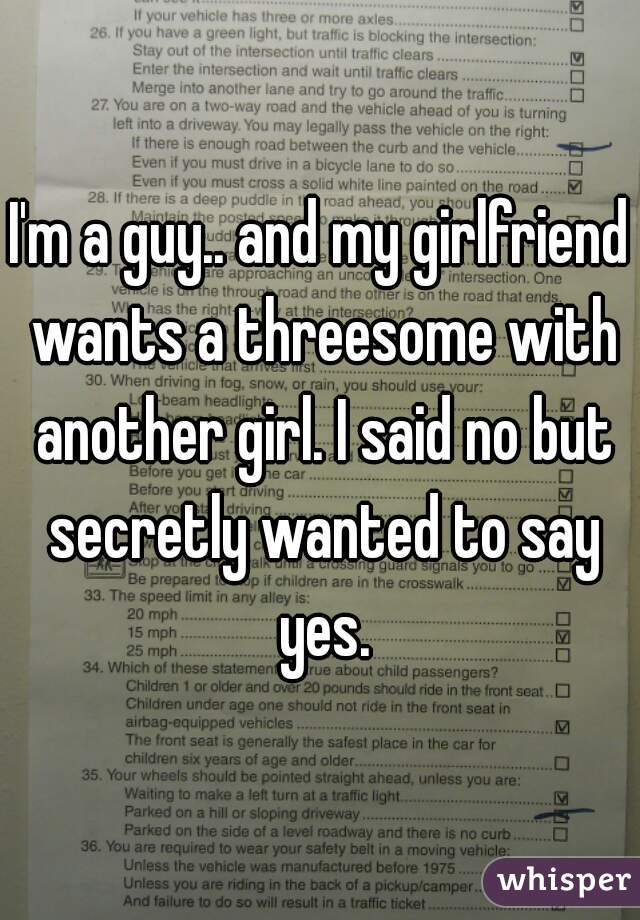 I'm a guy.. and my girlfriend wants a threesome with another girl. I said no but secretly wanted to say yes.