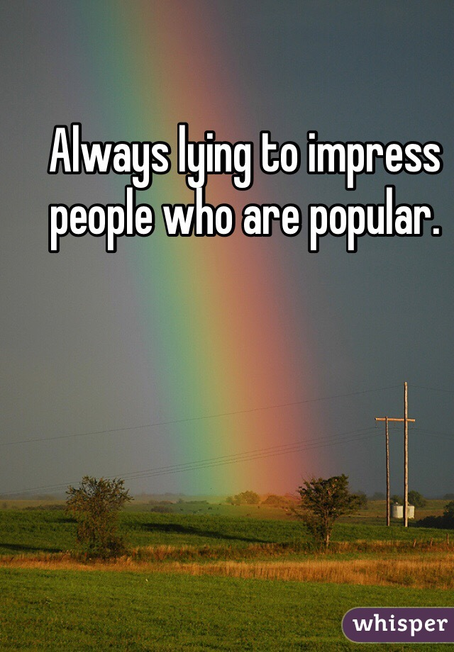 Always lying to impress people who are popular.