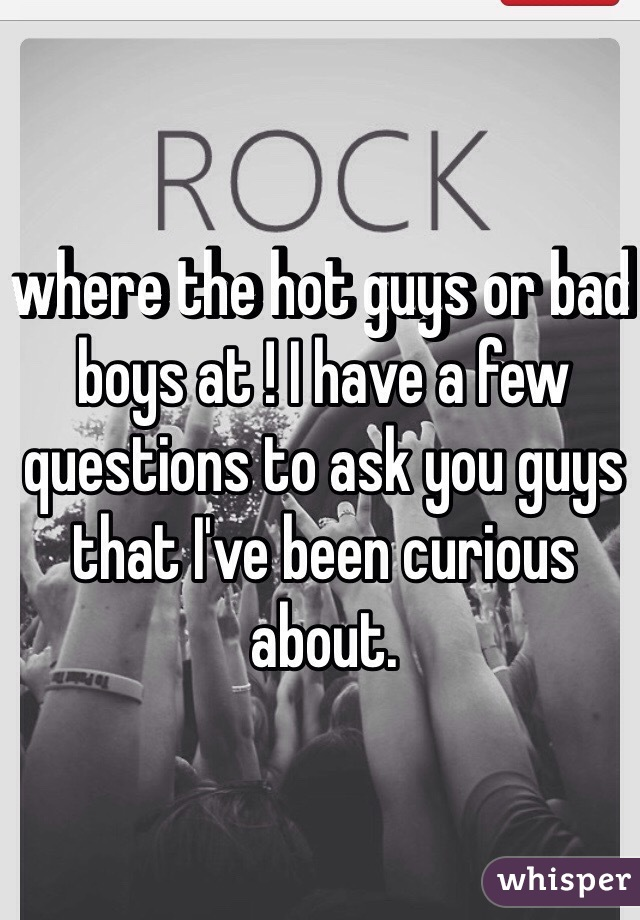 where the hot guys or bad boys at ! I have a few questions to ask you guys that I've been curious about.