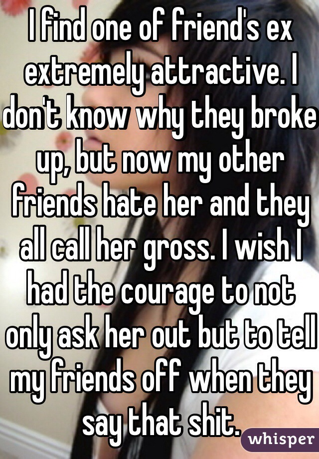 I find one of friend's ex extremely attractive. I don't know why they broke up, but now my other friends hate her and they all call her gross. I wish I had the courage to not only ask her out but to tell my friends off when they say that shit.