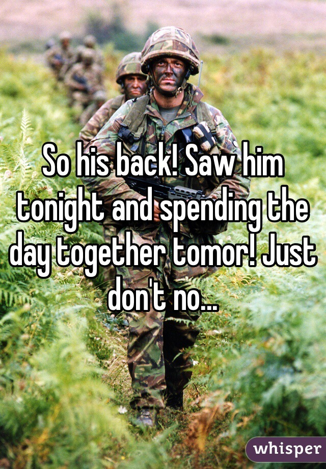 So his back! Saw him tonight and spending the day together tomor! Just don't no...