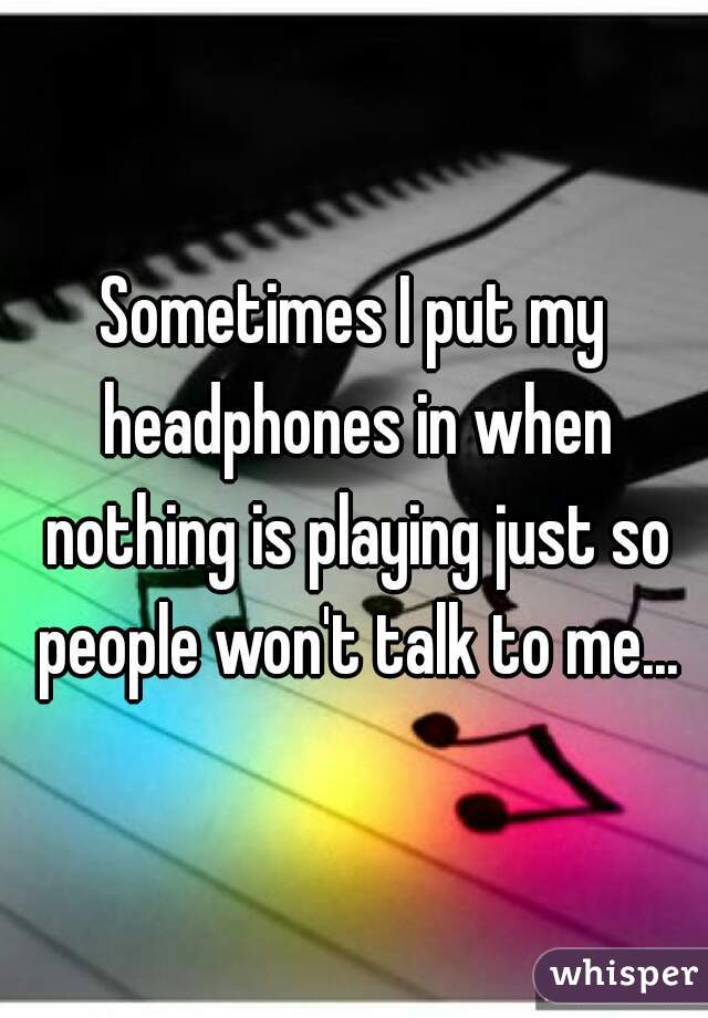 Sometimes I put my headphones in when nothing is playing just so people won't talk to me...