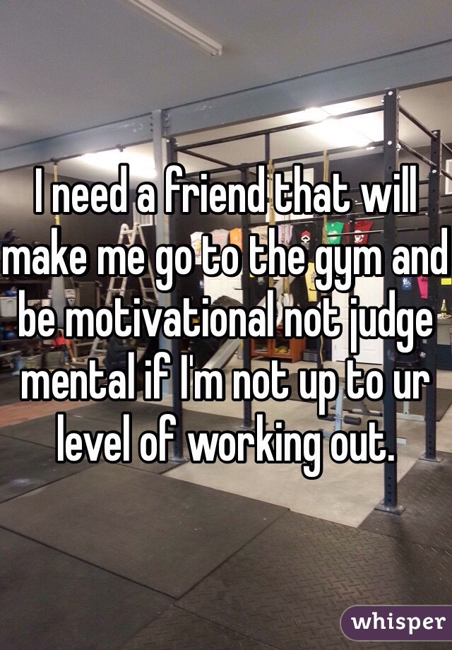 I need a friend that will make me go to the gym and be motivational not judge mental if I'm not up to ur level of working out.