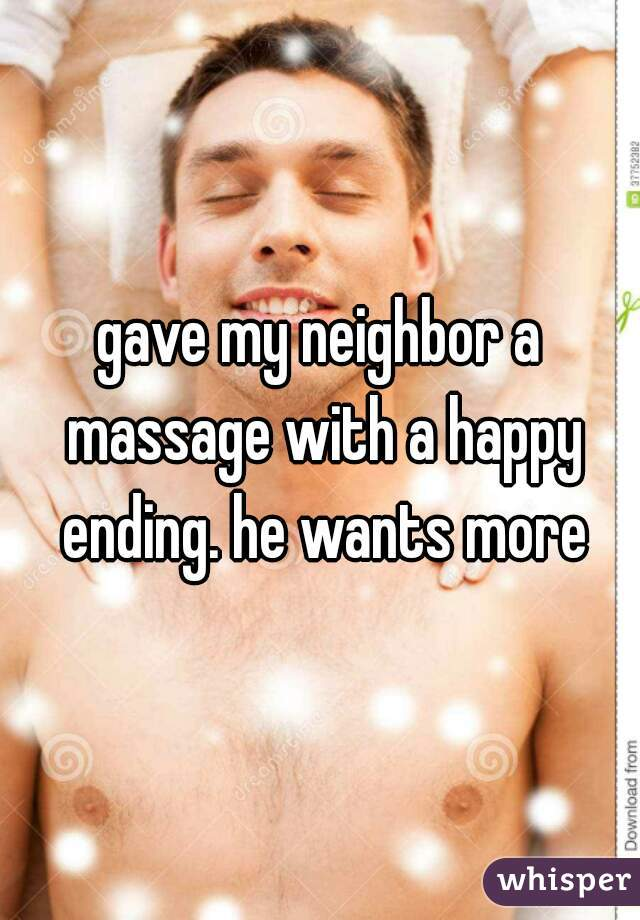 gave my neighbor a massage with a happy ending. he wants more