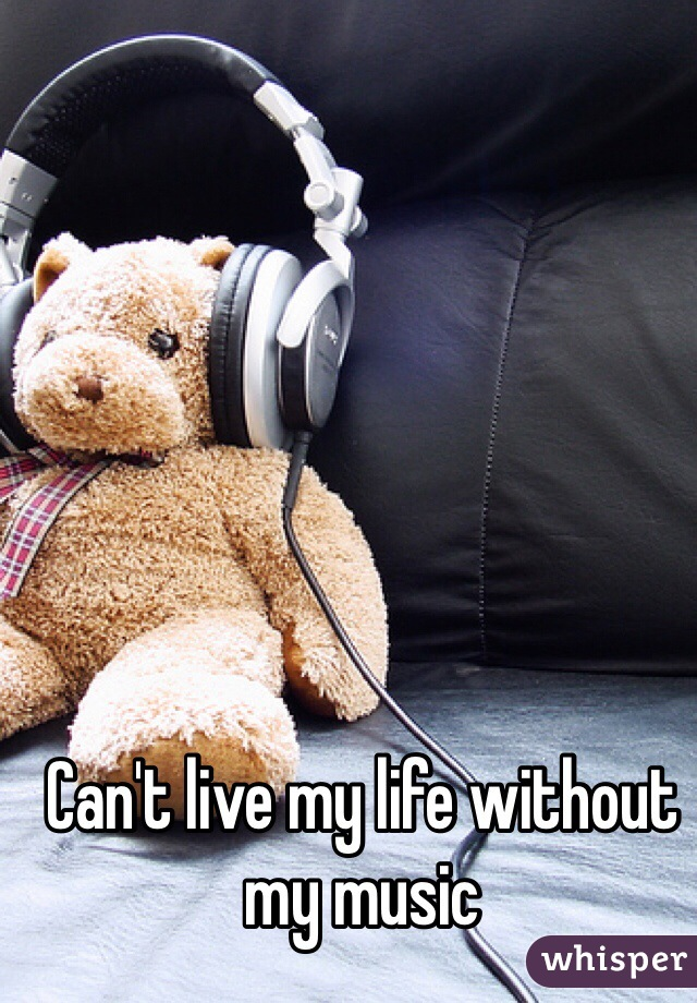 Can't live my life without my music