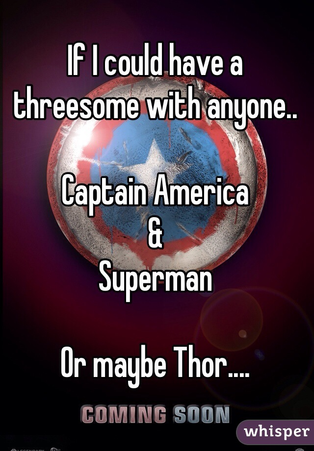 If I could have a threesome with anyone..  Captain America & Superman   Or maybe Thor....