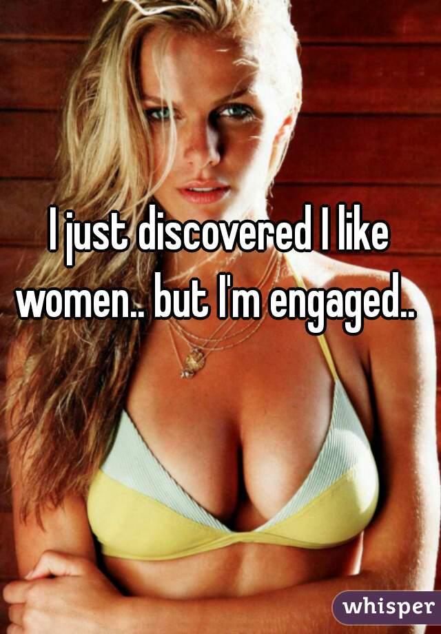 I just discovered I like women.. but I'm engaged..